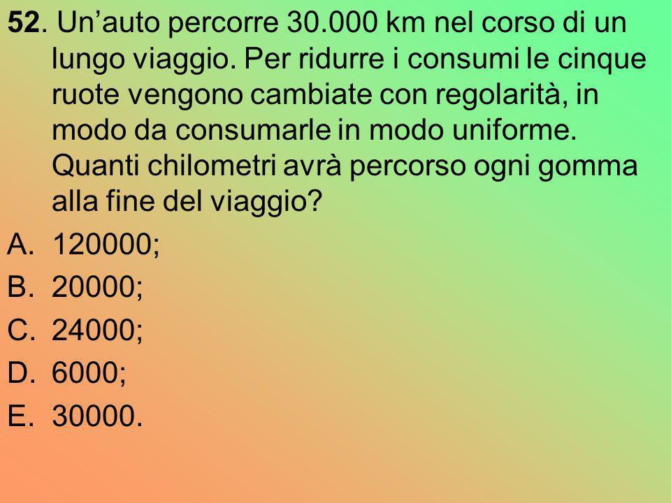 52. Unauto percorre 30.000 km nel corso di un lungo viaggio. Per ridurre i consumi le cinque ruote vengono cambiate con regolarità, in modo da consuma
