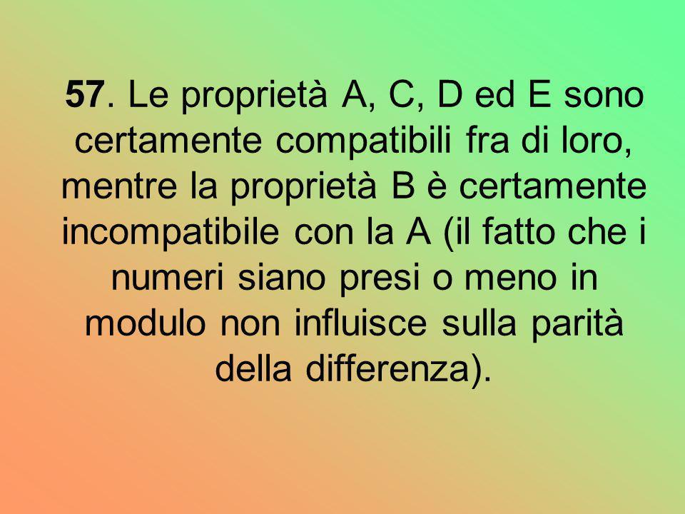57. Le proprietà A, C, D ed E sono certamente compatibili fra di loro, mentre la proprietà B è certamente incompatibile con la A (il fatto che i numer