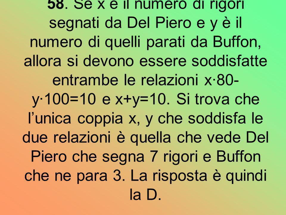 58. Se x è il numero di rigori segnati da Del Piero e y è il numero di quelli parati da Buffon, allora si devono essere soddisfatte entrambe le relazi