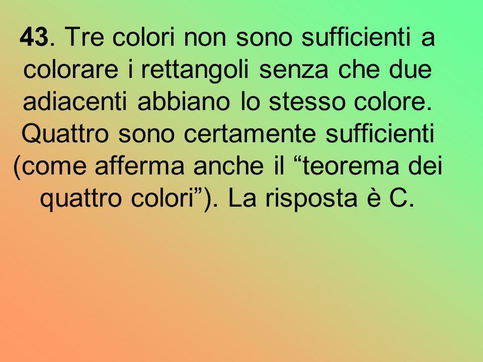 43. Tre colori non sono sufficienti a colorare i rettangoli senza che due adiacenti abbiano lo stesso colore. Quattro sono certamente sufficienti (com