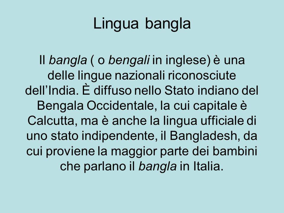 Il bangla ( o bengali in inglese) è una delle lingue nazionali riconosciute dellIndia. È diffuso nello Stato indiano del Bengala Occidentale, la cui c