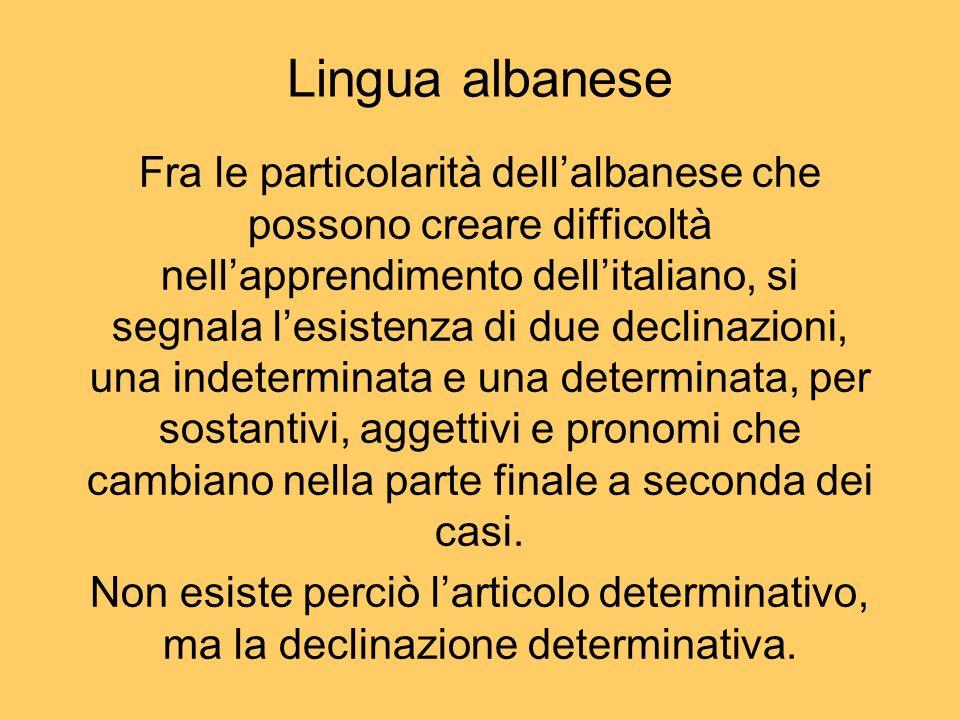 Fra le particolarità dellalbanese che possono creare difficoltà nellapprendimento dellitaliano, si segnala lesistenza di due declinazioni, una indeter