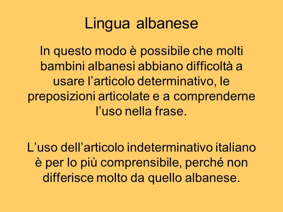 In questo modo è possibile che molti bambini albanesi abbiano difficoltà a usare larticolo determinativo, le preposizioni articolate e a comprenderne