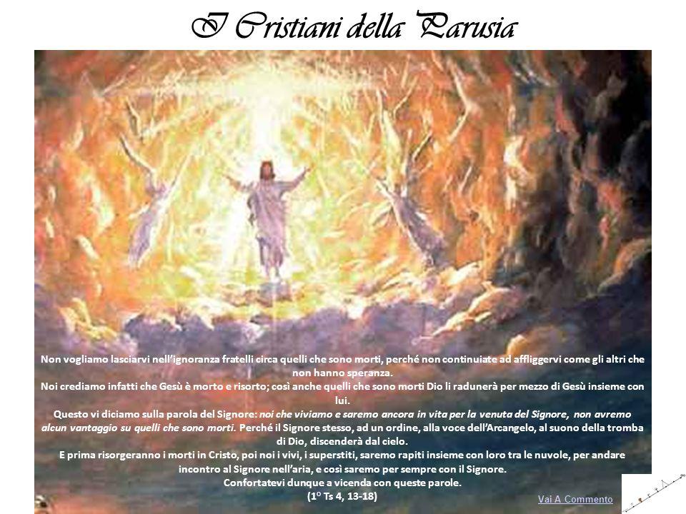 I Cristiani della Parusia Non vogliamo lasciarvi nellignoranza fratelli circa quelli che sono morti, perché non continuiate ad affliggervi come gli al