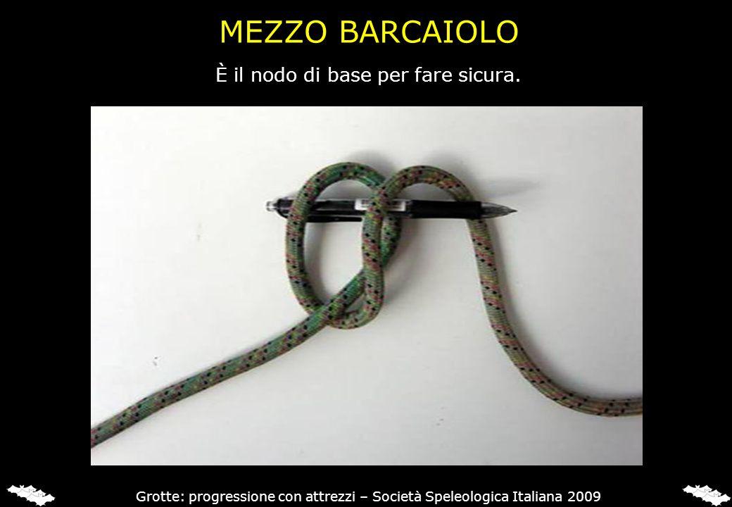 MEZZO BARCAIOLO È il nodo di base per fare sicura. Grotte: progressione con attrezzi – Società Speleologica Italiana 2009