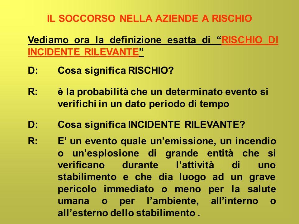 IL SOCCORSO NELLA AZIENDE A RISCHIO Vediamo ora la definizione esatta di RISCHIO DI INCIDENTE RILEVANTE D: Cosa significa RISCHIO? R: è la probabilità