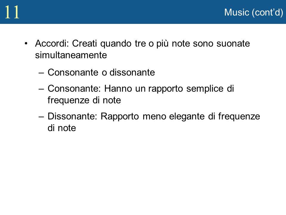 11 Music (contd) Accordi: Creati quando tre o più note sono suonate simultaneamente –Consonante o dissonante –Consonante: Hanno un rapporto semplice d
