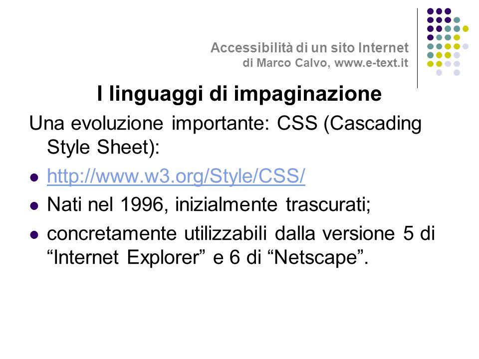 Una evoluzione importante: CSS (Cascading Style Sheet): http://www.w3.org/Style/CSS/ Nati nel 1996, inizialmente trascurati; concretamente utilizzabili dalla versione 5 di Internet Explorer e 6 di Netscape.