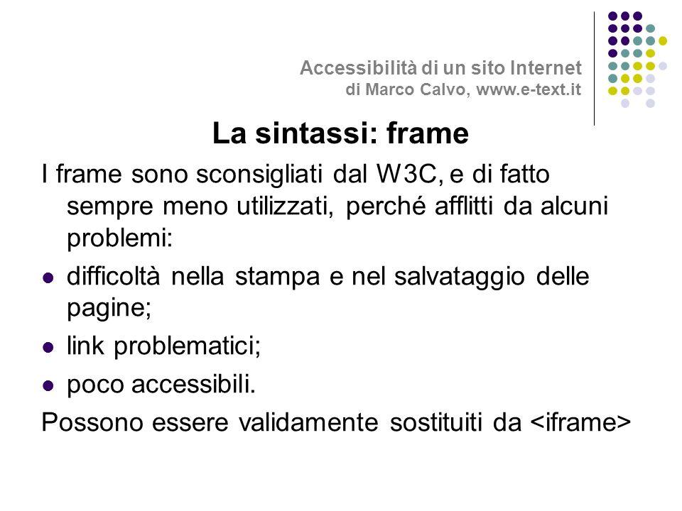 I frame sono sconsigliati dal W3C, e di fatto sempre meno utilizzati, perché afflitti da alcuni problemi: difficoltà nella stampa e nel salvataggio delle pagine; link problematici; poco accessibili.