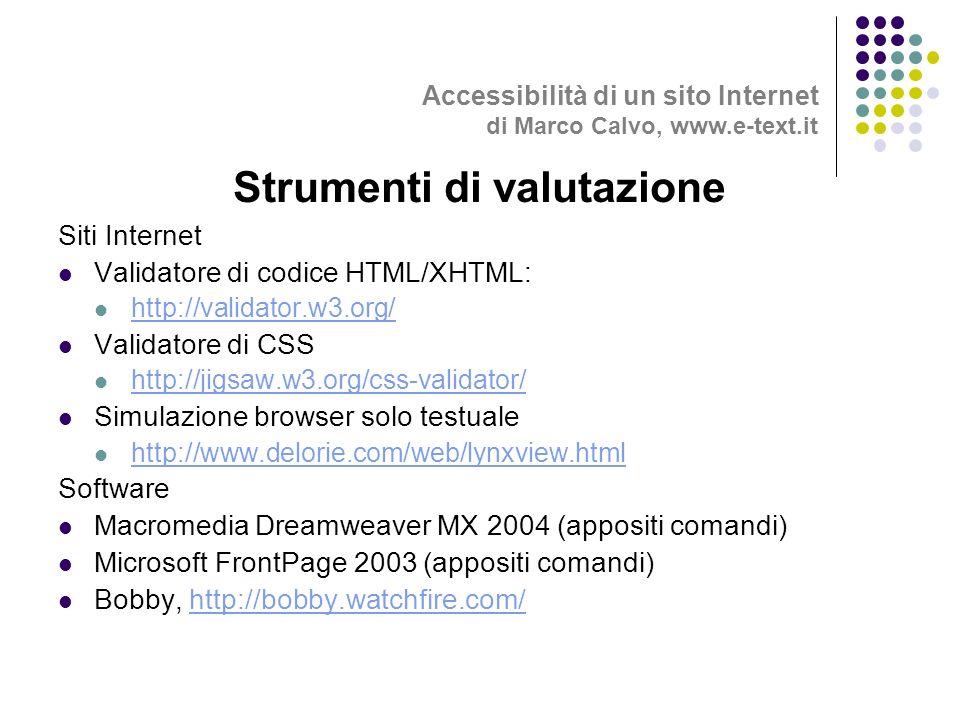 Siti Internet Validatore di codice HTML/XHTML: http://validator.w3.org/ Validatore di CSS http://jigsaw.w3.org/css-validator/ Simulazione browser solo testuale http://www.delorie.com/web/lynxview.html Software Macromedia Dreamweaver MX 2004 (appositi comandi) Microsoft FrontPage 2003 (appositi comandi) Bobby, http://bobby.watchfire.com/http://bobby.watchfire.com/ Strumenti di valutazione Accessibilità di un sito Internet di Marco Calvo, www.e-text.it