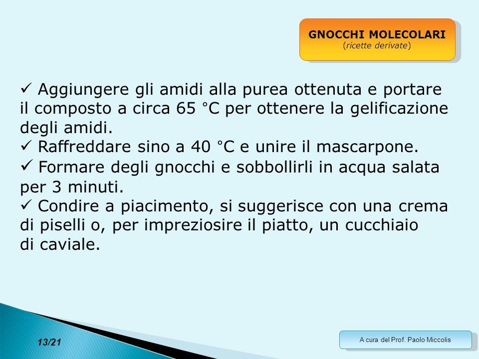 A cura del Prof. Paolo Miccolis 13/21 GNOCCHI MOLECOLARI (ricette derivate) GNOCCHI MOLECOLARI (ricette derivate) Aggiungere gli amidi alla purea otte