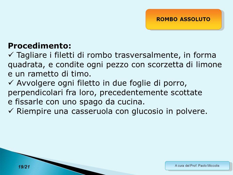 A cura del Prof. Paolo Miccolis 19/21 ROMBO ASSOLUTO Procedimento: Tagliare i filetti di rombo trasversalmente, in forma quadrata, e condite ogni pezz