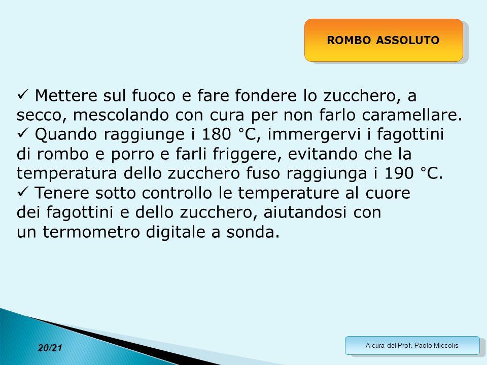 A cura del Prof. Paolo Miccolis 20/21 ROMBO ASSOLUTO Mettere sul fuoco e fare fondere lo zucchero, a secco, mescolando con cura per non farlo caramell