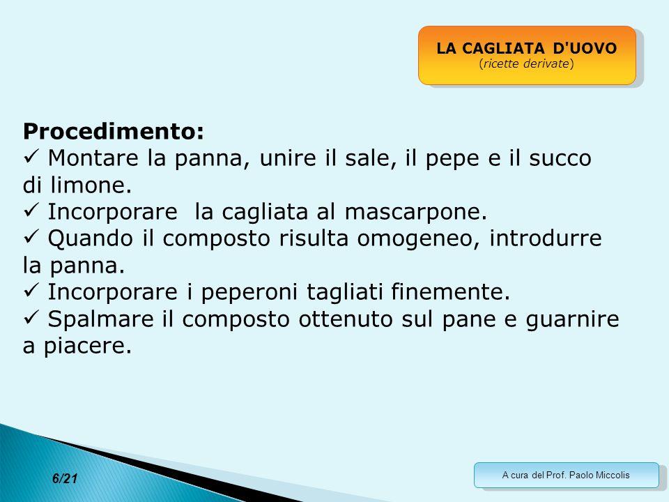 A cura del Prof. Paolo Miccolis LA CAGLIATA D'UOVO (ricette derivate) LA CAGLIATA D'UOVO (ricette derivate) Procedimento: Montare la panna, unire il s