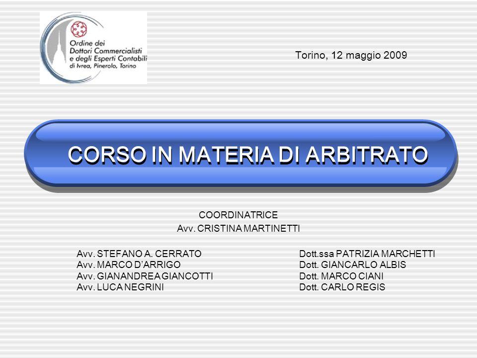 CORSO IN MATERIA DI ARBITRATO COORDINATRICE Avv. CRISTINA MARTINETTI Torino, 12 maggio 2009 Avv. STEFANO A. CERRATO Avv. MARCO DARRIGO Avv. GIANANDREA