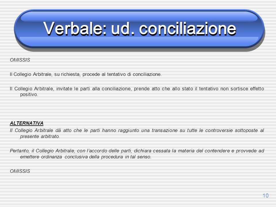 10 Verbale: ud. conciliazione OMISSIS Il Collegio Arbitrale, su richiesta, procede al tentativo di conciliazione. Il Collegio Arbitrale, invitate le p