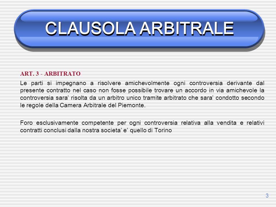 3 CLAUSOLA ARBITRALE ART. 3 - ARBITRATO Le parti si impegnano a risolvere amichevolmente ogni controversia derivante dal presente contratto nel caso n