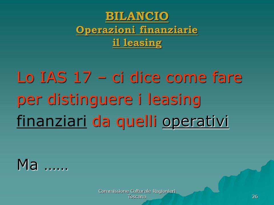 Commissione Culturale Ragionieri Toscana 26 BILANCIO Operazioni finanziarie il leasing Lo IAS 17 – ci dice come fare per distinguere i leasing da quel
