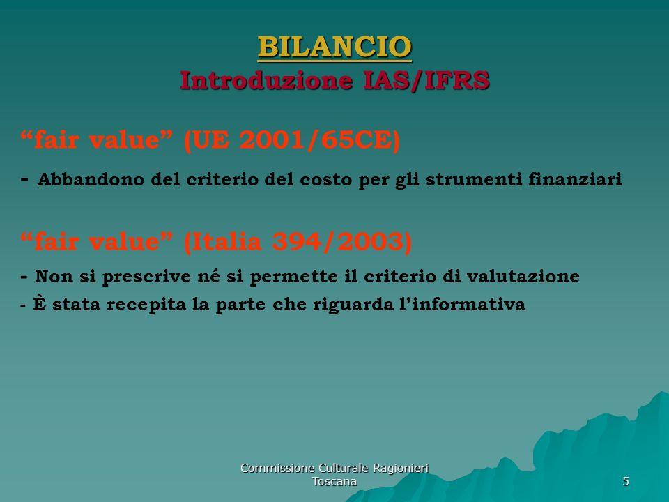 Commissione Culturale Ragionieri Toscana 6 BILANCIO Introduzione IAS/IFRS Introduzione dei principi IAS/IFRS (UE 2002 – I 2003/2005) Società quotate e società emittenti titoli diffusi tra il pubblico in misura rilevante Obbligo per consolidato da Bilancio Es.