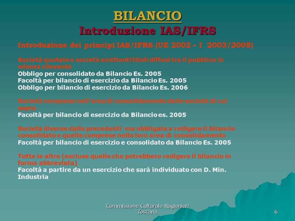 Commissione Culturale Ragionieri Toscana 6 BILANCIO Introduzione IAS/IFRS Introduzione dei principi IAS/IFRS (UE 2002 – I 2003/2005) Società quotate e