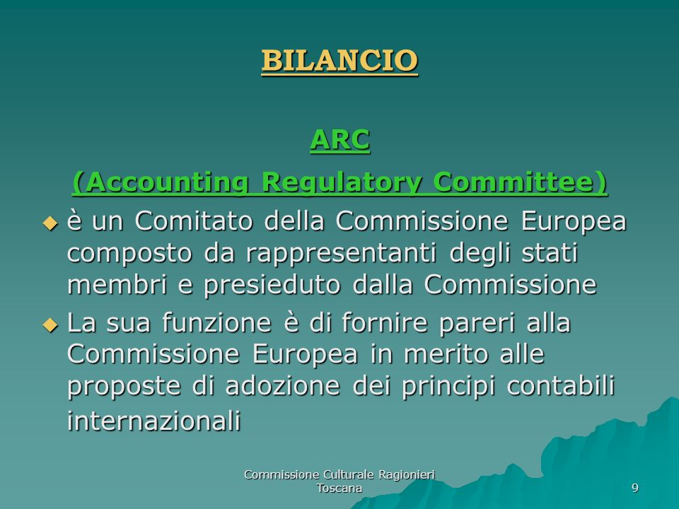 Commissione Culturale Ragionieri Toscana 9 BILANCIO ARC (Accounting Regulatory Committee) è un Comitato della Commissione Europea composto da rapprese