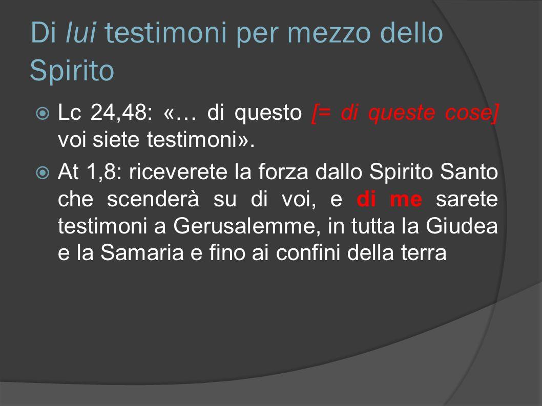 Di lui testimoni per mezzo dello Spirito Lc 24,48: «… di questo [= di queste cose] voi siete testimoni». At 1,8: riceverete la forza dallo Spirito San