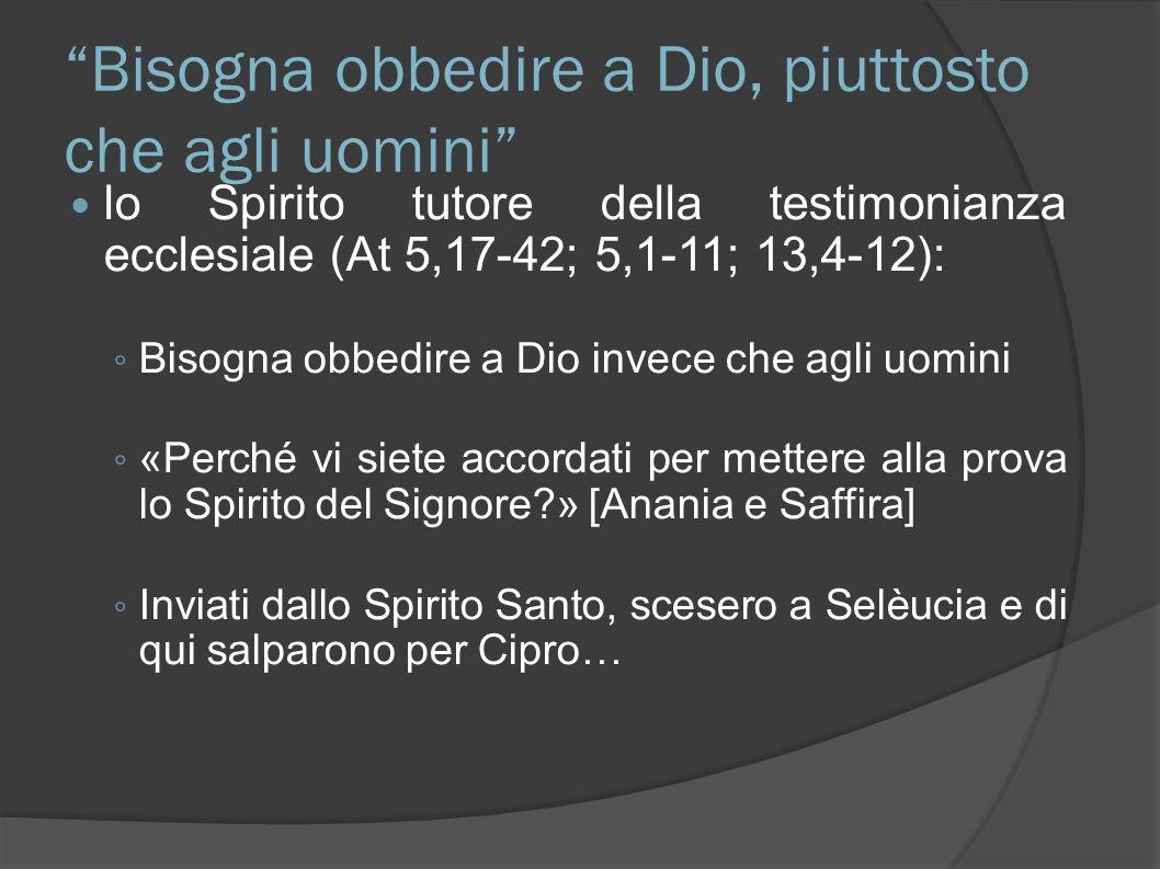 Bisogna obbedire a Dio, piuttosto che agli uomini lo Spirito tutore della testimonianza ecclesiale (At 5,17-42; 5,1-11; 13,4-12): Bisogna obbedire a D