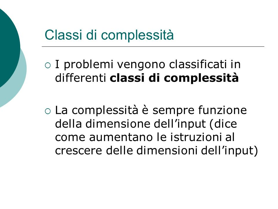 Classi di complessità I problemi vengono classificati in differenti classi di complessità La complessità è sempre funzione della dimensione dellinput