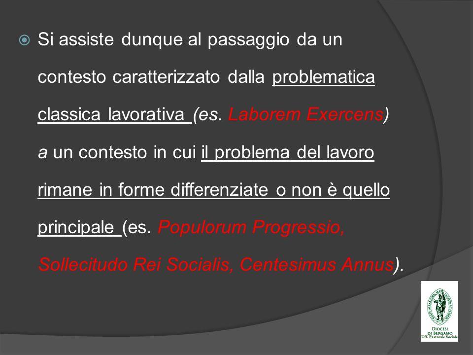 Si assiste dunque al passaggio da un contesto caratterizzato dalla problematica classica lavorativa (es. Laborem Exercens) a un contesto in cui il pro