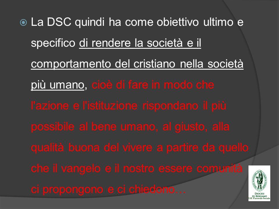 La DSC quindi ha come obiettivo ultimo e specifico di rendere la società e il comportamento del cristiano nella società più umano, cioè di fare in mod