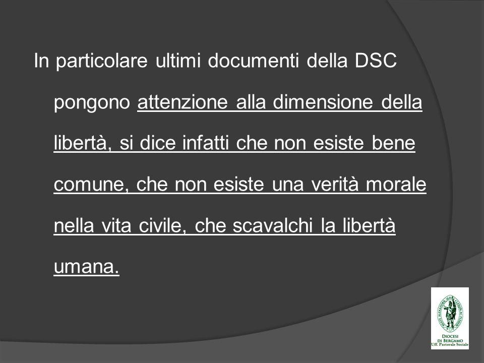 In particolare ultimi documenti della DSC pongono attenzione alla dimensione della libertà, si dice infatti che non esiste bene comune, che non esiste