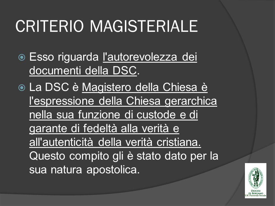 CRITERIO MAGISTERIALE Esso riguarda l'autorevolezza dei documenti della DSC. La DSC è Magistero della Chiesa è l'espressione della Chiesa gerarchica n