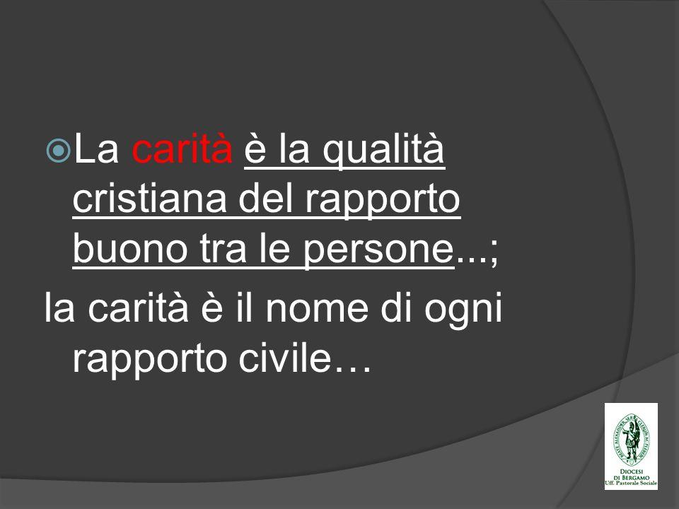 La carità è la qualità cristiana del rapporto buono tra le persone...; la carità è il nome di ogni rapporto civile…