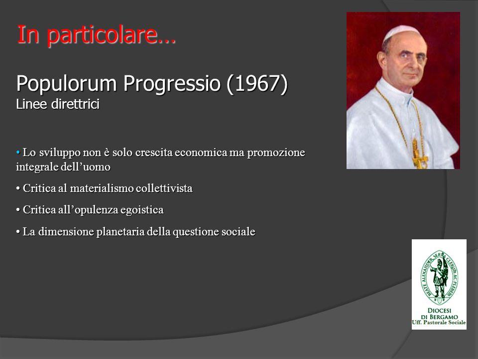 Populorum Progressio (1967) Linee direttrici Lo sviluppo non è solo crescita economica ma promozione integrale delluomo Lo sviluppo non è solo crescit