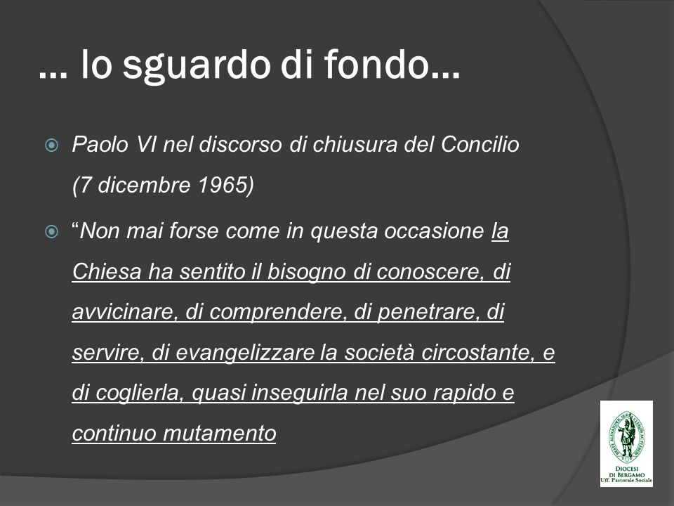 … lo sguardo di fondo… Paolo VI nel discorso di chiusura del Concilio (7 dicembre 1965) Non mai forse come in questa occasione la Chiesa ha sentito il