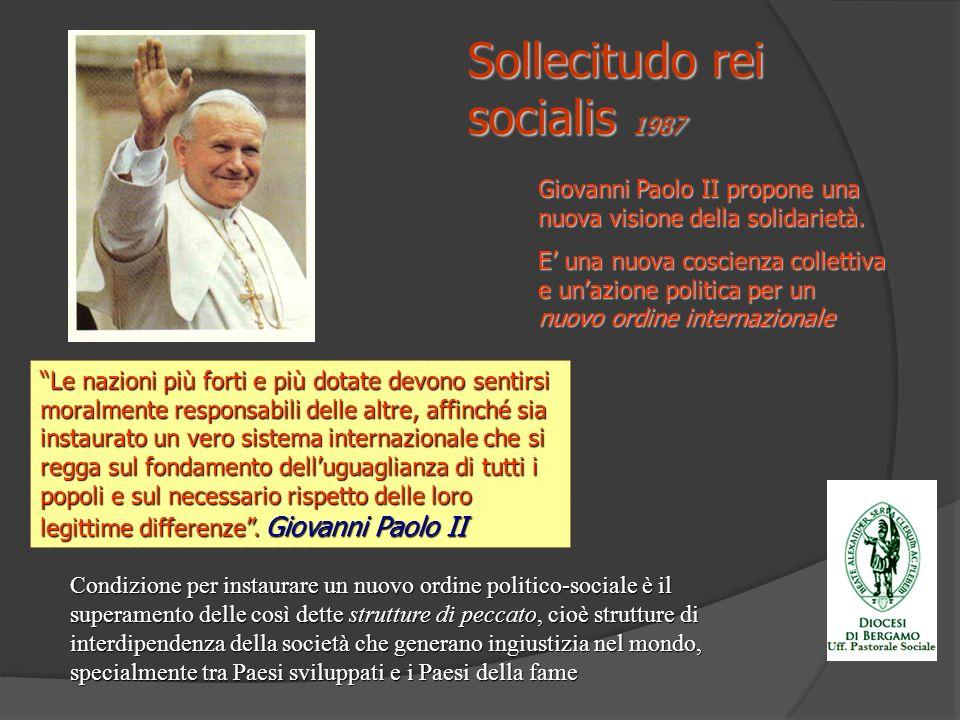 Sollecitudo rei socialis 1987 Giovanni Paolo II propone una nuova visione della solidarietà. E una nuova coscienza collettiva e unazione politica per