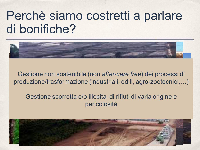 Perchè siamo costretti a parlare di bonifiche? Gestione non sostenibile (non after-care free) dei processi di produzione/trasformazione (industriali,