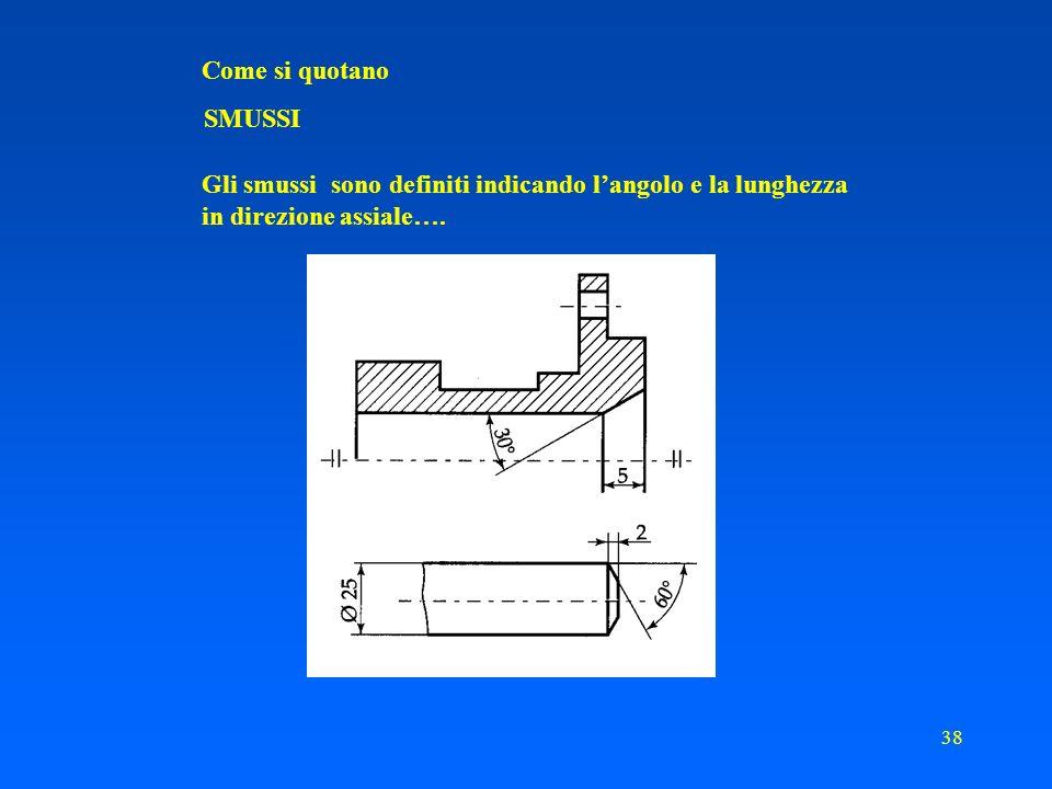 37 Come si quotano SMUSSI Definizione Si definisce smusso un tratto conico, di lunghezza limitata, realizzato su di una superficie cilindrica Scopo dello smusso favorire limbocco di una superficie cilindrica esterna con un foro eliminare lo spigolo vivo destremità
