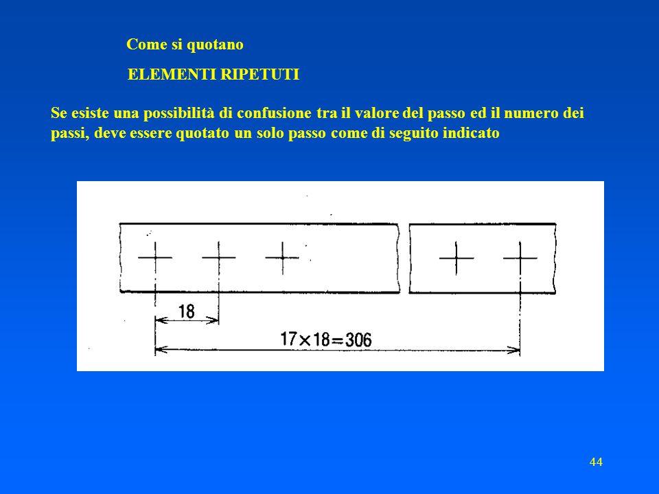43 Come si quotano ELEMENTI RIPETUTI Quando in un disegno compaiono elementi ripetuti equidistanti, o regolarmente disposti, per semplicità possono essere usate indicazioni come le seguenti