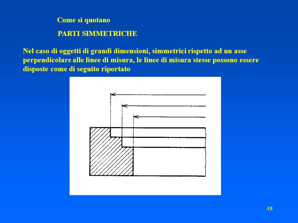 47 Come si quotano PARTI SIMMETRICHE Nelle viste e nelle sezioni disegnate solamente fino ad un asse di simmetria, le linee di misura devono sorpassare di poco lasse Identificatori assi di simmetria