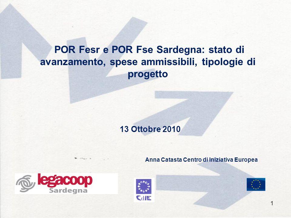 POR Fesr e POR Fse Sardegna: stato di avanzamento, spese ammissibili, tipologie di progetto 13 Ottobre 2010 1 Anna Catasta Centro di Iniziativa Europea