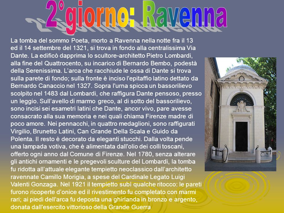 La tomba del sommo Poeta, morto a Ravenna nella notte fra il 13 ed il 14 settembre del 1321, si trova in fondo alla centralissima Via Dante. La edific