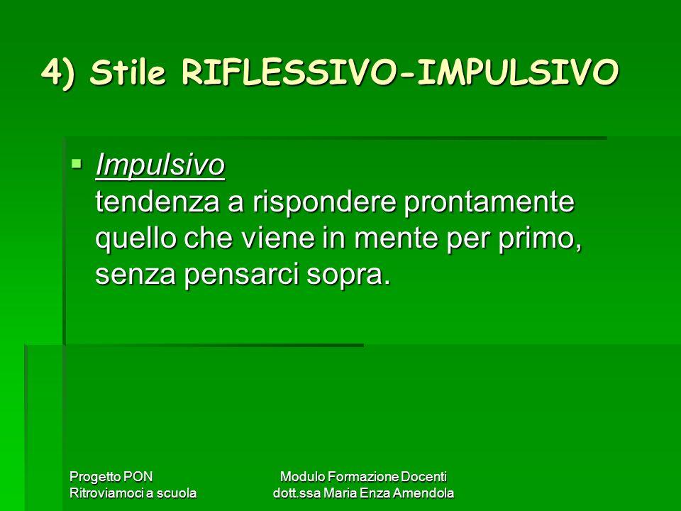 Progetto PON Ritroviamoci a scuola Modulo Formazione Docenti dott.ssa Maria Enza Amendola 4) Stile RIFLESSIVO-IMPULSIVO Impulsivo tendenza a risponder