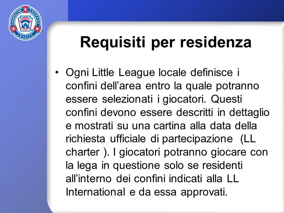 Requisiti per residenza Ogni Little League locale definisce i confini dellarea entro la quale potranno essere selezionati i giocatori. Questi confini