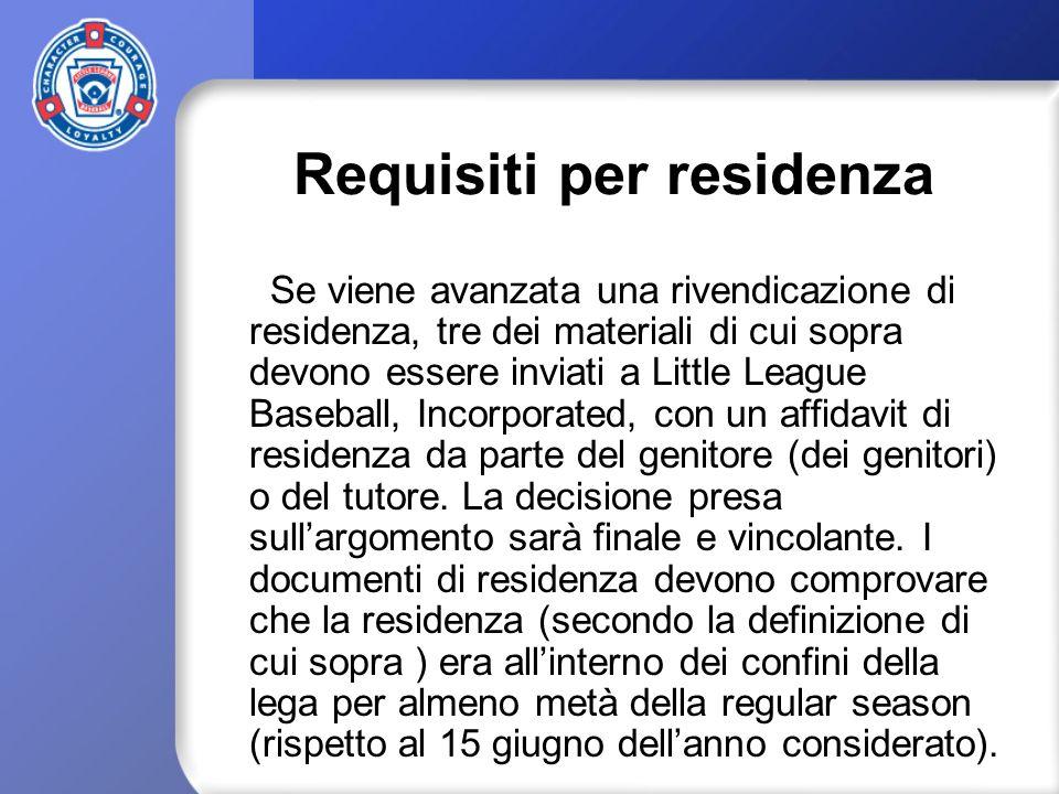 Requisiti per residenza Se viene avanzata una rivendicazione di residenza, tre dei materiali di cui sopra devono essere inviati a Little League Baseball, Incorporated, con un affidavit di residenza da parte del genitore (dei genitori) o del tutore.