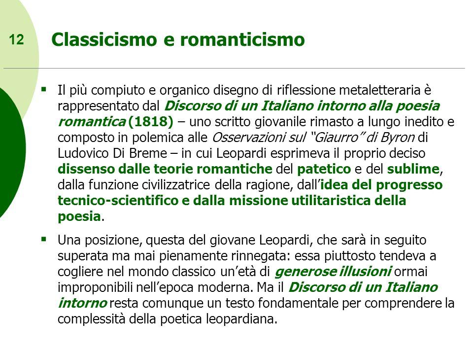 12 Classicismo e romanticismo Il più compiuto e organico disegno di riflessione metaletteraria è rappresentato dal Discorso di un Italiano intorno all