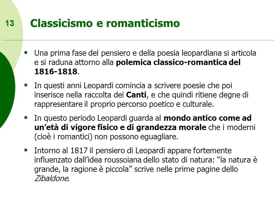 13 Classicismo e romanticismo Una prima fase del pensiero e della poesia leopardiana si articola e si raduna attorno alla polemica classico-romantica