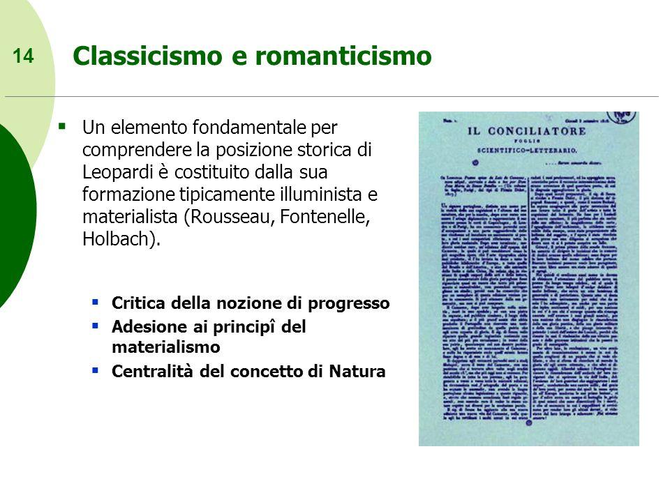 14 Classicismo e romanticismo Un elemento fondamentale per comprendere la posizione storica di Leopardi è costituito dalla sua formazione tipicamente