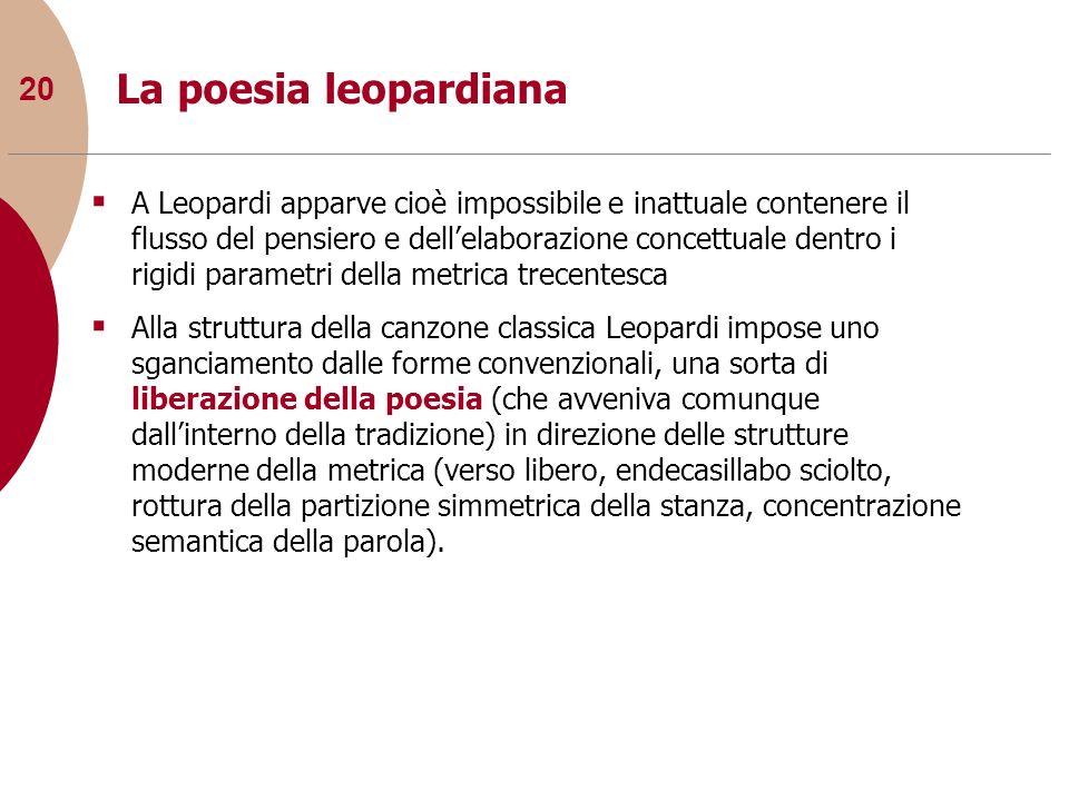 20 La poesia leopardiana A Leopardi apparve cioè impossibile e inattuale contenere il flusso del pensiero e dellelaborazione concettuale dentro i rigi