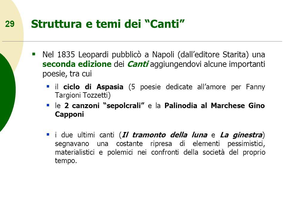 29 Struttura e temi dei Canti Nel 1835 Leopardi pubblicò a Napoli (dalleditore Starita) una seconda edizione dei Canti aggiungendovi alcune importanti